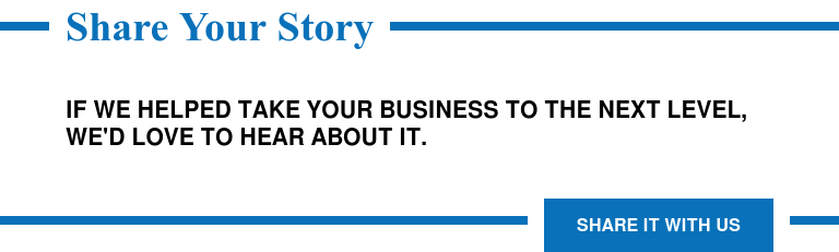 Share Your Story  If we helped take your business to the next level, we'd love to hear about it. Share it with Us