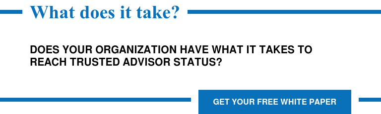 What does it take?  Does your organization have what it takes to reach trusted advisor status? Get Your Free White Paper