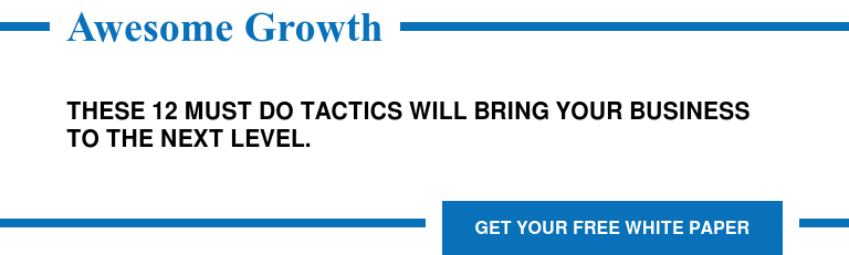 Awesome Growth  These 12 Must Do Tactics will Bring Your Business to the Next Level. Get Your Free White Paper