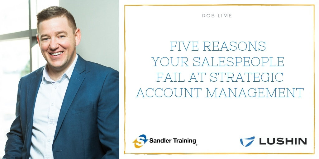 Rob Lime, sales consultant at Lushin Inc, shares Five Reasons Your Salespeople Fail at Strategic Account Management